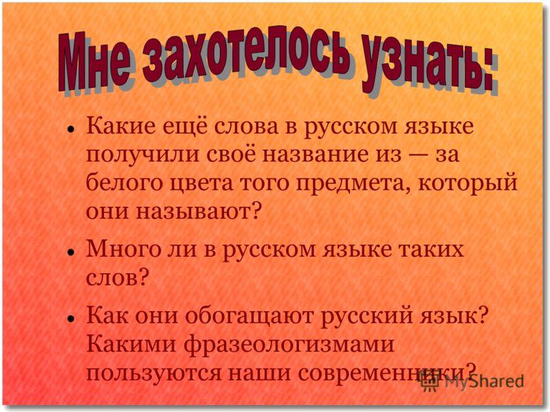 Какие ещё слова в русском языке получили своё название из за белого цвета того предмета, который они называют? Много ли в русском языке таких слов? Как они обогащают русский язык? Какими фразеологизмами пользуются наши современники?