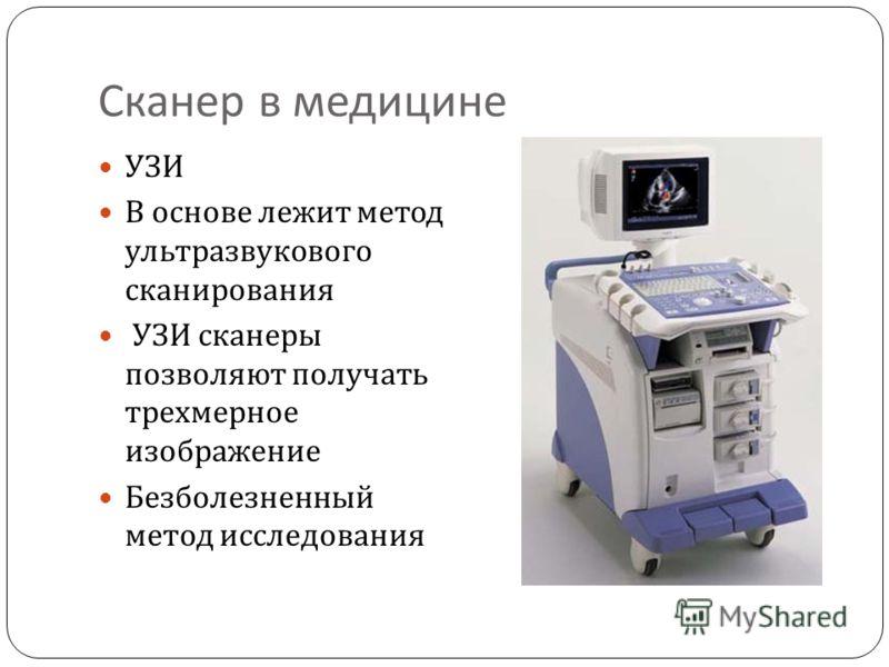 Сканер в медицине УЗИ В основе лежит метод ультразвукового сканирования УЗИ сканеры позволяют получать трехмерное изображение Безболезненный метод исследования