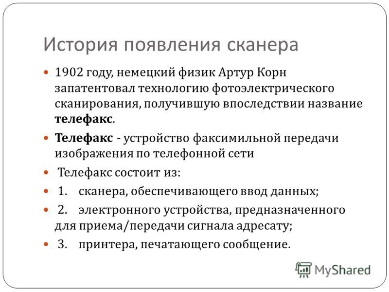 История появления сканера 1902 году, немецкий физик Артур Корн запатентовал технологию фотоэлектрического сканирования, получившую впоследствии название телефакс. Телефакс - устройство факсимильной передачи изображения по телефонной сети Телефакс сос
