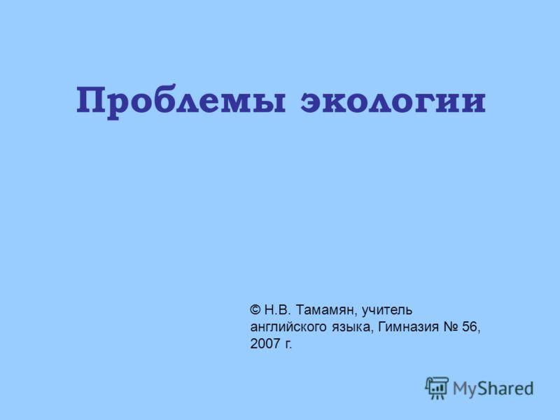 Проблемы экологии © Н.В. Тамамян, учитель английского языка, Гимназия 56, 2007 г.