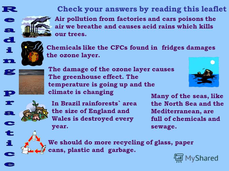 Check your answers by reading this leaflet Air pollution from factories and cars poisons the air we breathe and causes acid rains which kills our trees. Chemicals like the CFCs found in fridges damages the ozone layer. In Brazil rainforests` area the