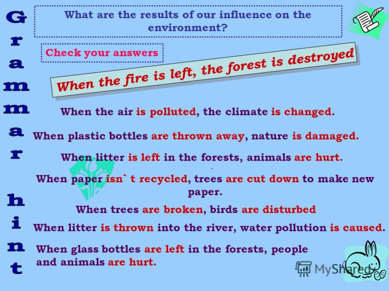 What are the results of our influence on the environment? Check your answers When the fire is left, the forest is destroyed. When the air is polluted, the climate is changed. When plastic bottles are thrown away, nature is damaged. When litter is lef