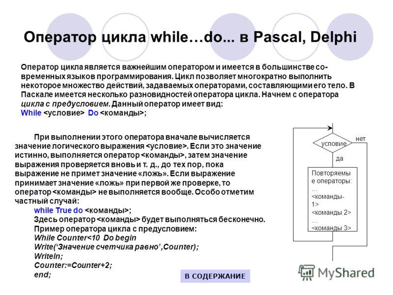 Оператор цикла while…do... в Pascal, Delphi Оператор цикла является важнейшим оператором и имеется в большинстве со временных языков программирования. Цикл позволяет многократно выполнить некоторое множество действий, задаваемых операторами, составл