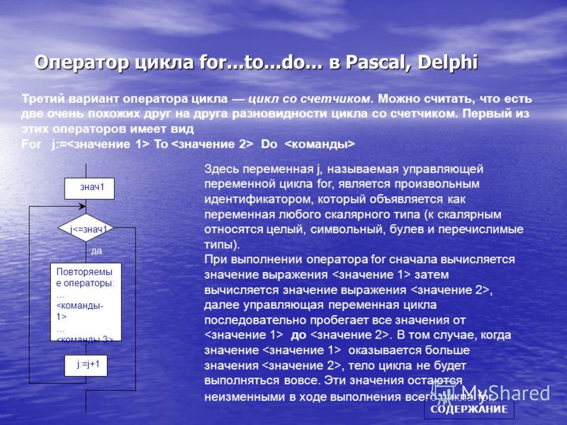 Оператор цикла for...to...do... в Pascal, Delphi Третий вариант оператора цикла цикл со счетчиком. Можно считать, что есть две очень похожих друг на друга разновидности цикла со счетчиком. Первый из этих операторов имеет вид For j:= To Do Повторяемы