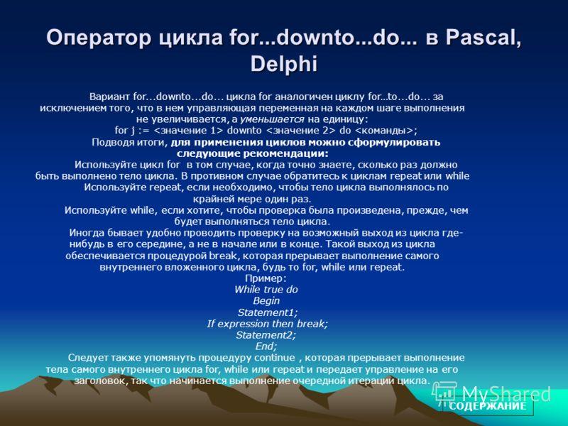Оператор цикла for...downto...do... в Pascal, Delphi Вариант for...downto...do... цикла for аналогичен циклу for…to...do... за исключением того, что в нем управляющая переменная на каждом шаге выполнения не увеличивается, а уменьшается на единицу: fo