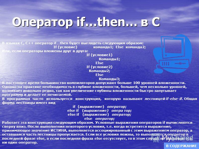 Оператор if…then… в С В языках С, С++ оператор if…then будет выглядеть следующим образом: If (условие) команда1; Else команда2; Или, если операторы вложены друг в друга: If (условие1) Команды1; Else If (условие2) Команды2; Else Команды3; В настоящее