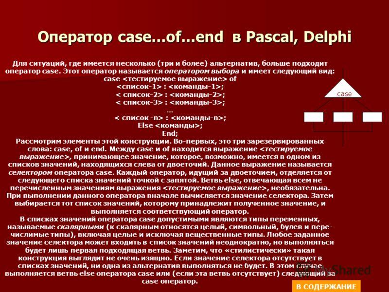 Оператор case...of...end в Pascal, Delphi Для ситуаций, где имеется несколько (три и более) альтернатив, больше подходит оператор case. Этот оператор называется оператором выбора и имеет следующий вид: case of : ; … : ; Else ; End; Рассмотрим элемен