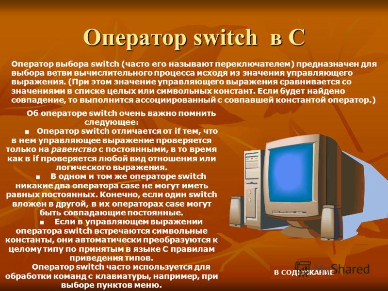 Оператор switch в С Оператор выбора switch (часто его называют переключателем) предназначен для выбора ветви вычислительного процесса исходя из значения управляющего выражения. (При этом значение управляющего выражения сравнивается со значениями в сп