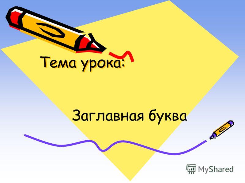 Тема урока: Тема урока: Заглавная буква