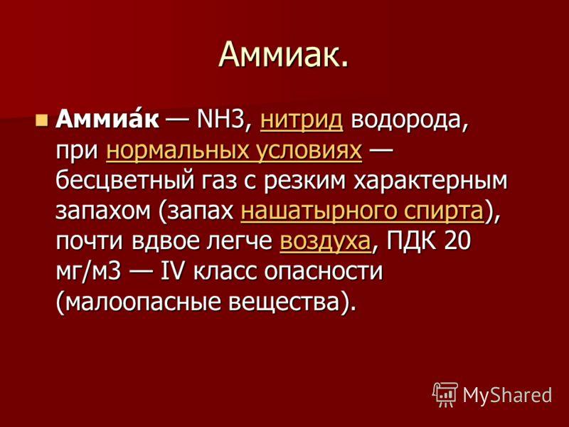 Аммиак. Аммиа́к NH3, нитрид водорода, при нормальных условиях бесцветный газ с резким характерным запахом (запах нашатырного спирта), почти вдвое легче воздуха, ПДК 20 мг/м3 IV класс опасности (малоопасные вещества). Аммиа́к NH3, нитрид водорода, при
