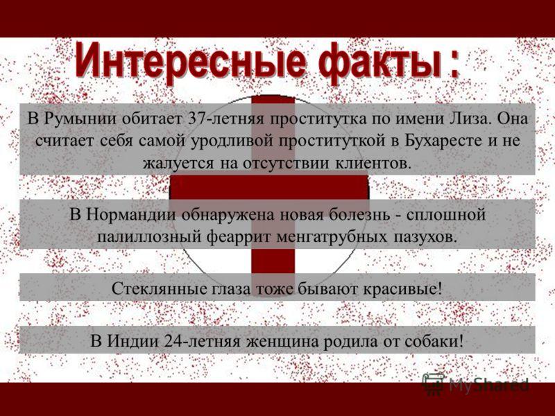 В Румынии обитает 37-летняя проститутка по имени Лиза. Она считает себя самой уродливой проституткой в Бухаресте и не жалуется на отсутствии клиентов. В Нормандии обнаружена новая болезнь - сплошной палиллозный феаррит менгатрубных пазухов. Стеклянны