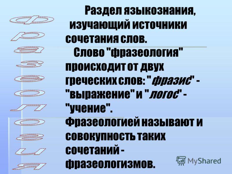 Раздел языкознания, изучающий источники сочетания слов. Слово фразеология происходит от двух греческих слов: фразис - выражение и логос - учение. Фразеологией называют и совокупность таких сочетаний - фразеологизмов.