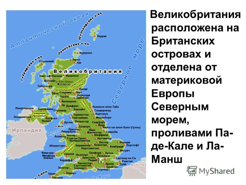 Великобритания расположена на Британских островах и отделена от материковой Европы Северным морем, проливами Па- де-Кале и Ла- Манш