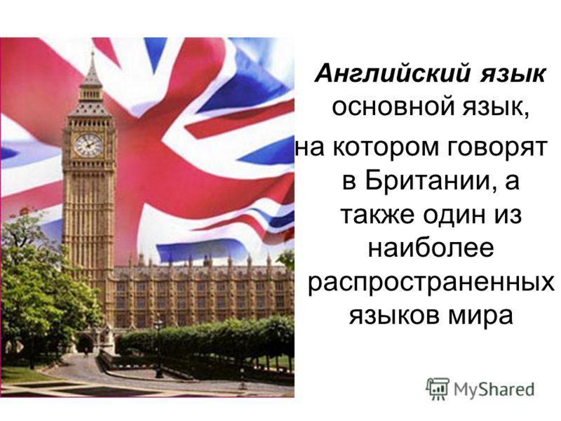 Английский язык основной язык, на котором говорят в Британии, а также один из наиболее распространенных языков мира