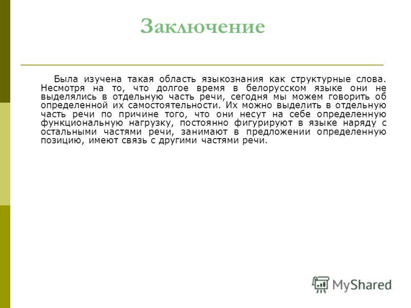 Заключение Была изучена такая область языкознания как структурные слова. Несмотря на то, что долгое время в белорусском языке они не выделялись в отдельную часть речи, сегодня мы можем говорить об определенной их самостоятельности. Их можно выделить
