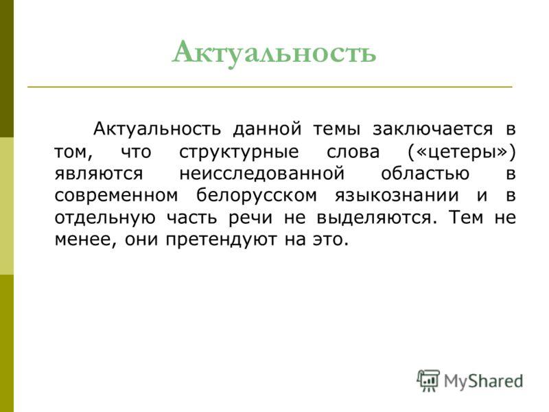 Актуальность данной темы заключается в том, что структурные слова («цетеры») являются неисследованной областью в современном белорусском языкознании и в отдельную часть речи не выделяются. Тем не менее, они претендуют на это. Актуальность