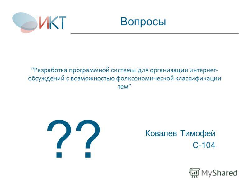 Разработка программной системы для организации интернет- обсуждений с возможностью фолксономической классификации тем Ковалев Тимофей С-104 Вопросы ??