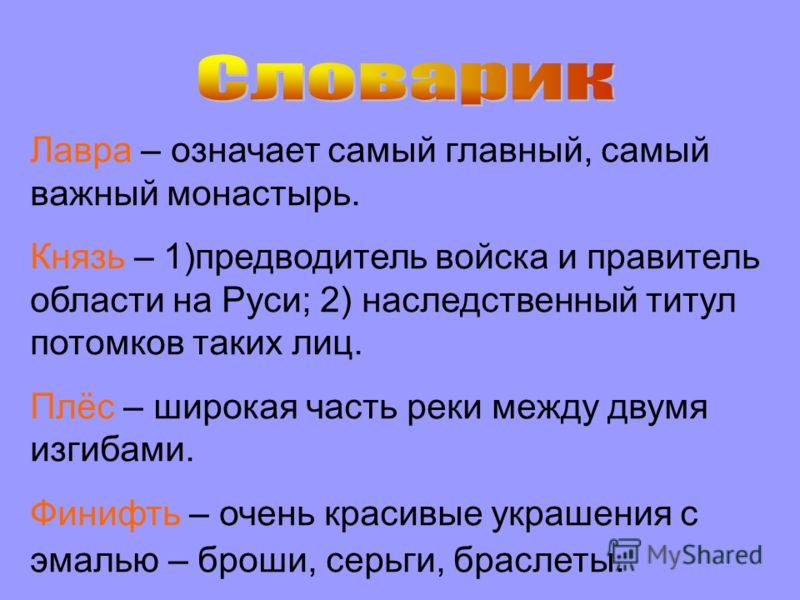 Лавра – означает самый главный, самый важный монастырь. Князь – 1)предводитель войска и правитель области на Руси; 2) наследственный титул потомков таких лиц. Плёс – широкая часть реки между двумя изгибами. Финифть – очень красивые украшения с эмалью
