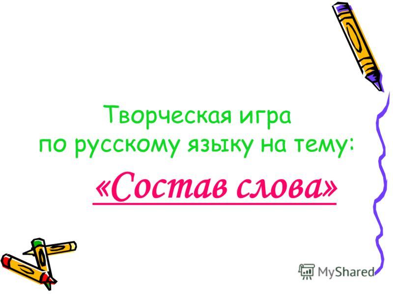 Творческая игра по русскому языку на тему: «Состав слова»