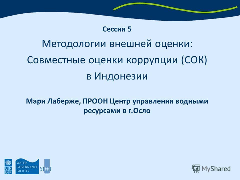 Сессия 5 Методологии внешней оценки: Совместные оценки коррупции (СОК) в Индонезии Мари Лаберже, ПРООН Центр управления водными ресурсами в г.Осло