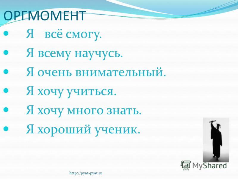 Я всё смогу. Я всему научусь. Я очень внимательный. Я хочу учиться. Я хочу много знать. Я хороший ученик. ОРГМОМЕНТ http://pyat-pyat.ru