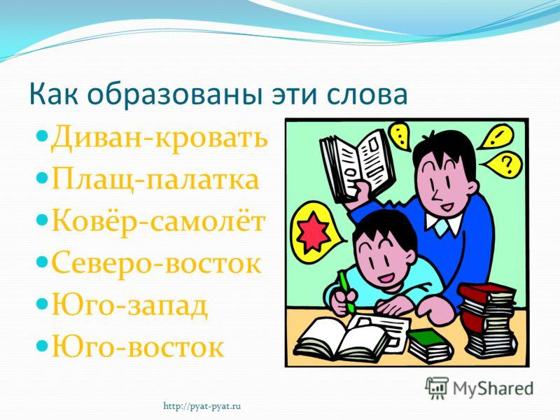 Как образованы эти слова Диван-кровать Плащ-палатка Ковёр-самолёт Северо-восток Юго-запад Юго-восток http://pyat-pyat.ru