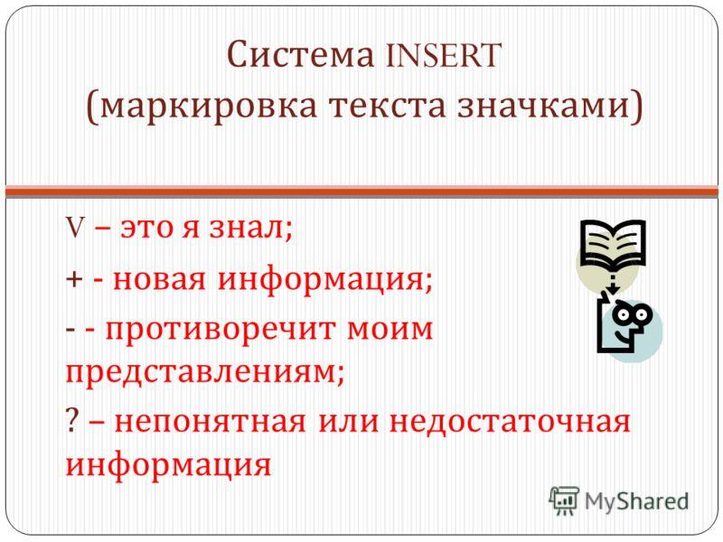 Система INSERT ( маркировка текста значками ) V – это я знал ; + - новая информация ; - - противоречит моим представлениям ; ? – непонятная или недостаточная информация