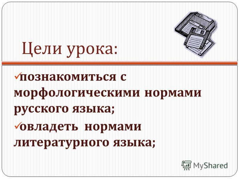 Цели урока : познакомиться с морфологическими нормами русского языка ; овладеть нормами литературного языка ;