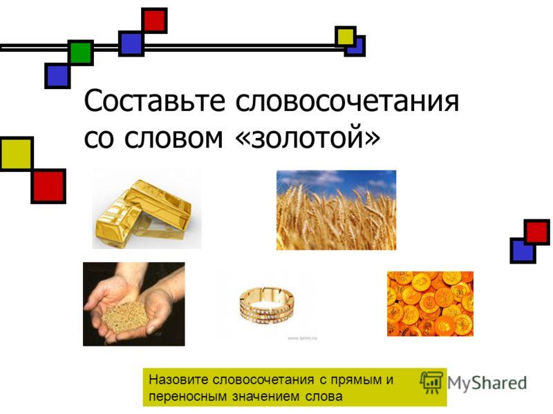 Составьте словосочетания со словом «золотой» Назовите словосочетания с прямым и переносным значением слова