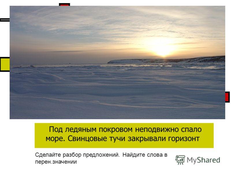Под ледяным покровом неподвижно спало море. Свинцовые тучи закрывали горизонт Сделайте разбор предложений. Найдите слова в перен.значении