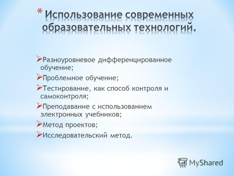 Разноуровневое дифференцированное обучение; Проблемное обучение; Тестирование, как способ контроля и самоконтроля; Преподавание с использованием электронных учебников; Метод проектов; Исследовательский метод.