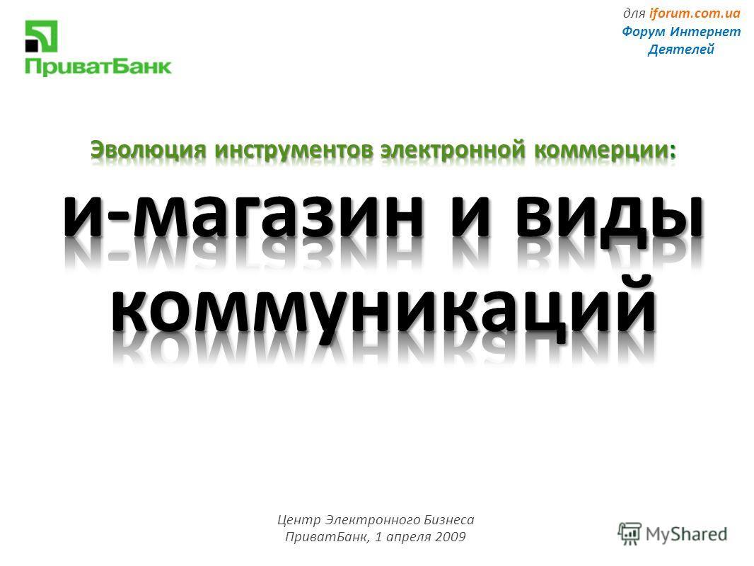 Центр Электронного Бизнеса ПриватБанк, 1 апреля 2009 для iforum.com.ua Форум Интернет Деятелей