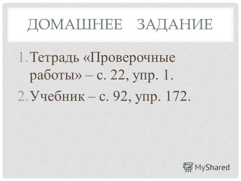 ДОМАШНЕЕ ЗАДАНИЕ 1.Тетрадь «Проверочные работы» – с. 22, упр. 1. 2.Учебник – с. 92, упр. 172.