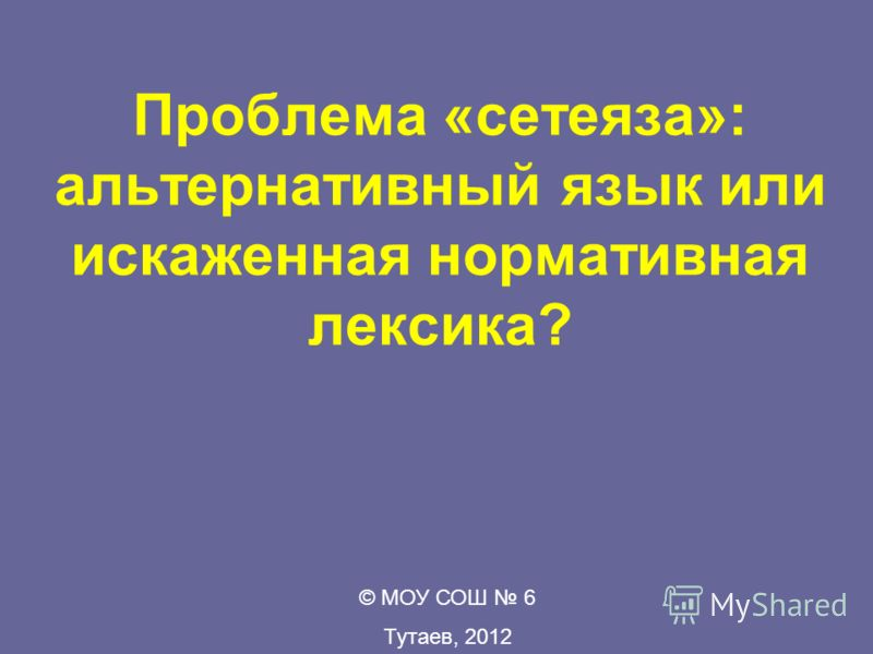 Проблема «сетеяза»: альтернативный язык или искаженная нормативная лексика? © МОУ СОШ 6 Тутаев, 2012