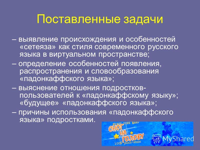 Поставленные задачи – выявление происхождения и особенностей «сетеяза» как стиля современного русского языка в виртуальном пространстве; – определение особенностей появления, распространения и словообразования «падонкаффского языка»; – выяснение отно
