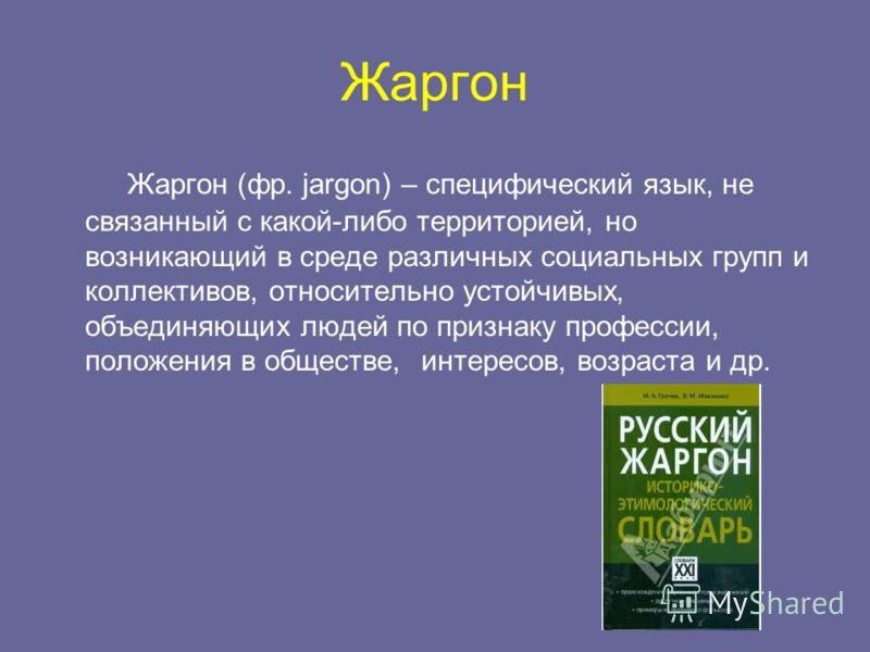 Жаргон Жаргон (фр. jargon) – специфический язык, не связанный с какой-либо территорией, но возникающий в среде различных социальных групп и коллективов, относительно устойчивых, объединяющих людей по признаку профессии, положения в обществе, интересо