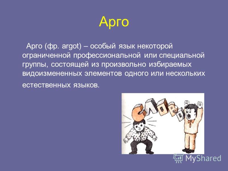 Арго Арго (фр. argot) – особый язык некоторой ограниченной профессиональной или специальной группы, состоящей из произвольно избираемых видоизмененных элементов одного или нескольких естественных языков.