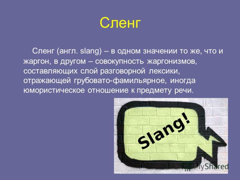 Сленг Сленг (англ. slang) – в одном значении то же, что и жаргон, в другом – совокупность жаргонизмов, составляющих слой разговорной лексики, отражающей грубовато-фамильярное, иногда юмористическое отношение к предмету речи.