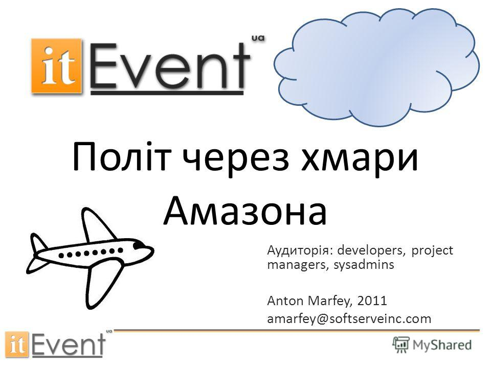 Політ через хмари Амазона Аудиторія: developers, project managers, sysadmins Anton Marfey, 2011 amarfey@softserveinc.com