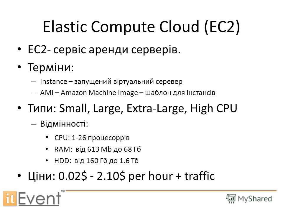 Elastic Compute Cloud (EC2) EC2- сервіс аренди серверів. Терміни: – Instance – запущений віртуальний серевер – AMI – Amazon Machine Image – шаблон для інстансів Типи: Small, Large, Extra-Large, High CPU – Відмінності: CPU: 1-26 процесоррів RAM: від 6