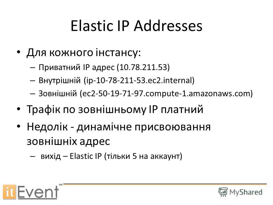 Elastic IP Addresses Для кожного інстансу: – Приватний IP адрес (10.78.211.53) – Внутрішній (ip-10-78-211-53.ec2.internal) – Зовнішній (ec2-50-19-71-97.compute-1.amazonaws.com) Трафік по зовнішньому ІР платний Недолік - динамічне присвоювання зовнішн