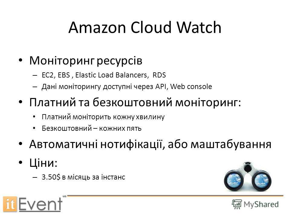 Amazon Cloud Watch Моніторинг ресурсів – ЕС2, EBS, Elastic Load Balancers, RDS – Дані моніторингу доступні через API, Web console Платний та безкоштовний моніторинг: Платний моніторить кожну хвилину Безкоштовний – кожних пять Автоматичні нотифікації,