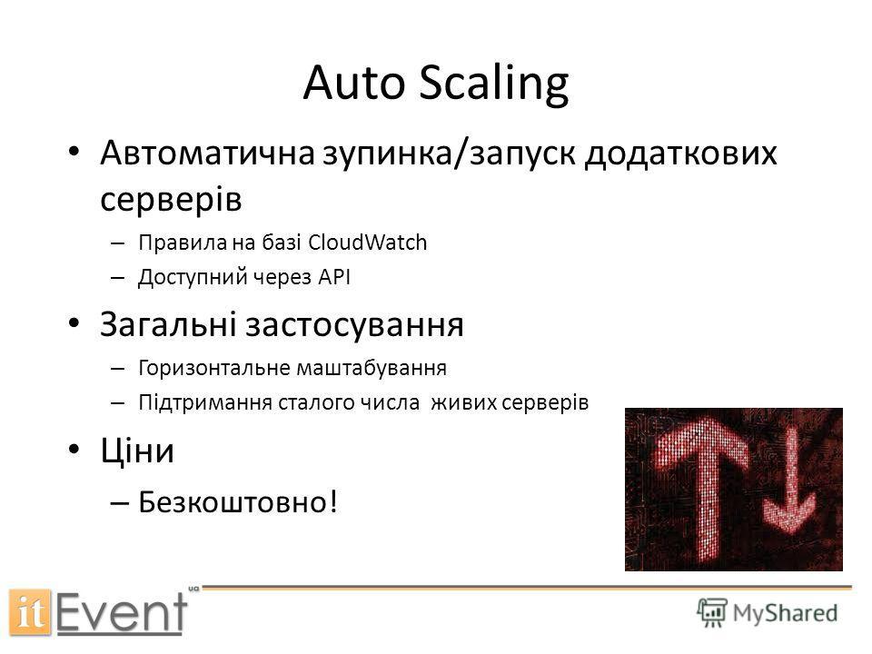 Auto Scaling Автоматична зупинка/запуск додаткових серверів – Правила на базі CloudWatch – Доступний через API Загальні застосування – Горизонтальне маштабування – Підтримання сталого числа живих серверів Ціни – Безкоштовно!