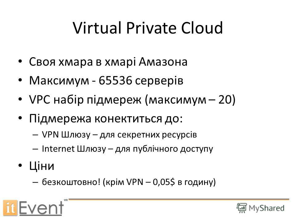 Virtual Private Cloud Своя хмара в хмарі Амазона Максимум - 65536 серверів VPC набір підмереж (максимум – 20) Підмережа конектиться до: – VPN Шлюзу – для секретних ресурсів – Internet Шлюзу – для публічного доступу Ціни – безкоштовно! (крім VPN – 0,0