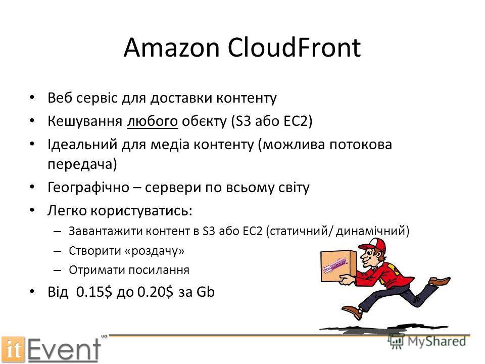 Amazon CloudFront Веб сервіс для доставки контенту Кешування любого обєкту (S3 або EC2) Ідеальний для медіа контенту (можлива потокова передача) Географічно – сервери по всьому світу Легко користуватись: – Завантажити контент в S3 або EC2 (статичний/