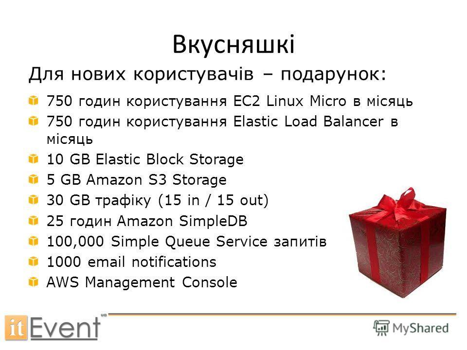 Вкусняшкі 750 годин користування EC2 Linux Micro в місяць 750 годин користування Elastic Load Balancer в місяць 10 GB Elastic Block Storage 5 GB Amazon S3 Storage 30 GB трафіку (15 in / 15 out) 25 годин Amazon SimpleDB 100,000 Simple Queue Service за