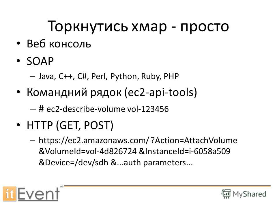 Веб консоль SOAP – Java, C++, C#, Perl, Python, Ruby, PHP Командний рядок (ec2-api-tools) – # ec2-describe-volume vol-123456 HTTP (GET, POST) – https://ec2.amazonaws.com/ ?Action=AttachVolume &VolumeId=vol-4d826724 &InstanceId=i-6058a509 &Device=/dev