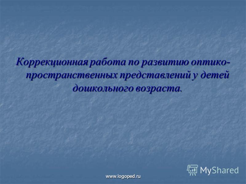 Коррекционная работа по развитию оптико- пространственных представлений у детей дошкольного возраста. www.logoped.ru