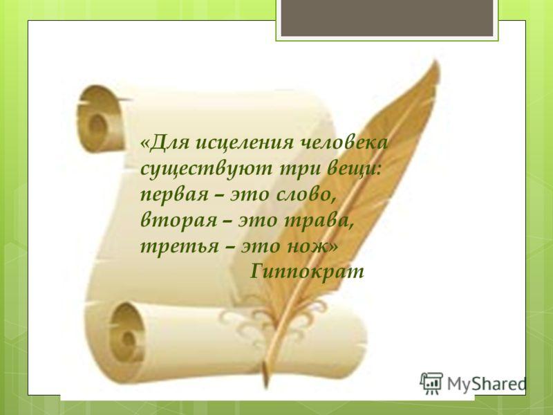 «Для исцеления человека существуют три вещи: первая – это слово, вторая – это трава, третья – это нож» Гиппократ