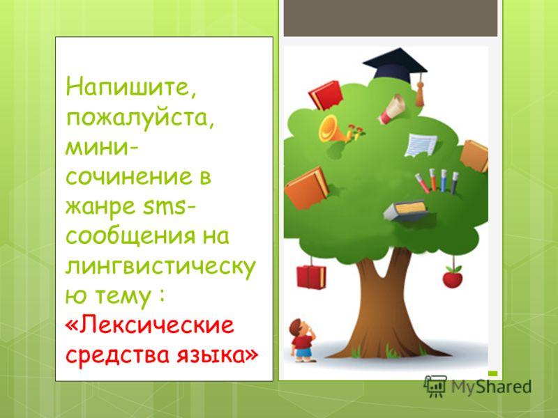 Напишите, пожалуйста, мини- сочинение в жанре sms- сообщения на лингвистическу ю тему : «Лексические средства языка»